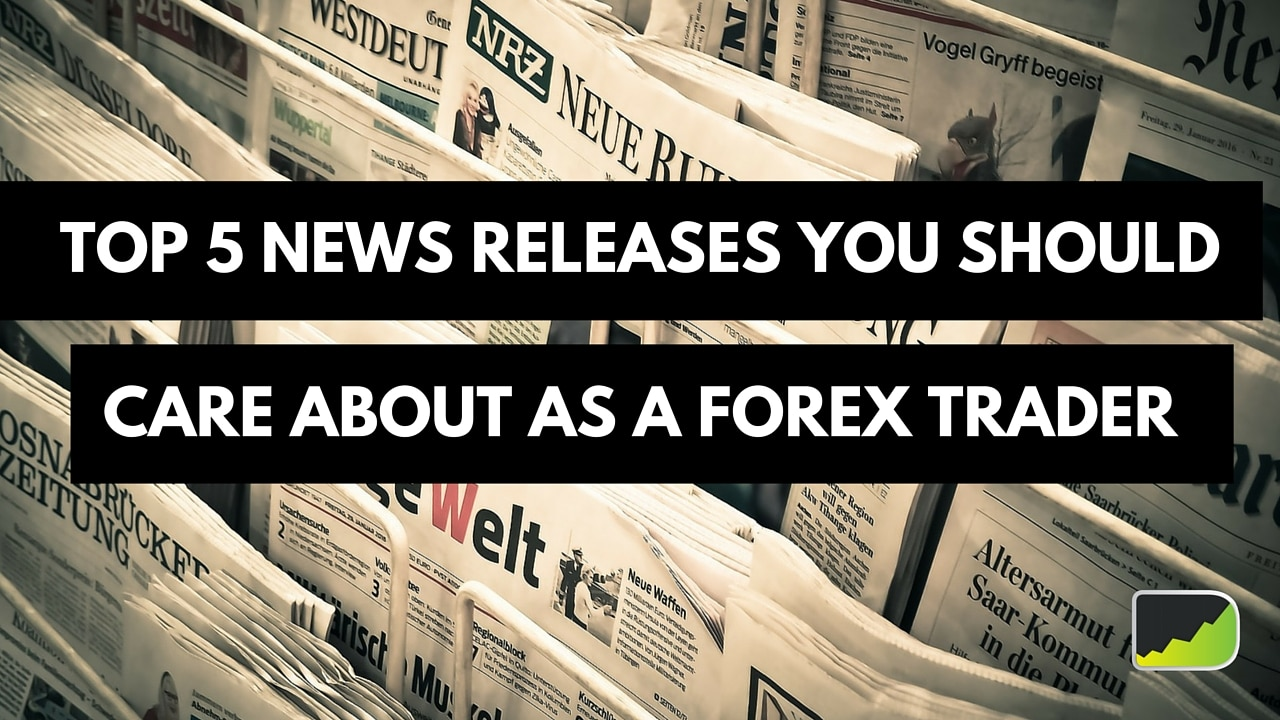 Top 5 News Releases You Should Care About As A Forex Trader